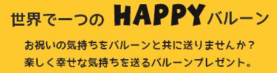 世界で一つのHAPPYバルーン、お祝いの気持ちをバルーンと共に送りませんか?楽しく幸せな気持ちを送るバルーンプレゼント。